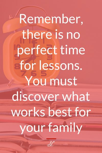 Remember, there is no perfect time for lessons. You must discover what works best for your family.
