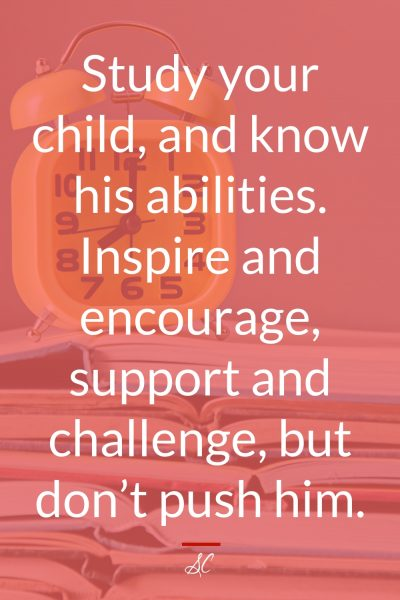Study your child, and know his abilities. Inspire and encourage, support and challenge, but don't push him.