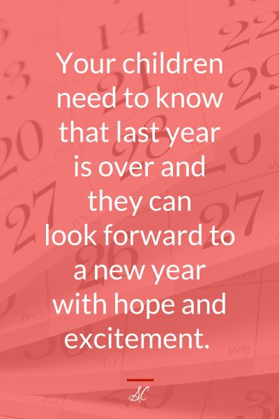Your children need to know that last year is over and they can look forward to a new year with hope and excitement.