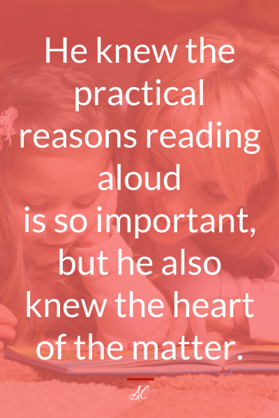 He knew the practical reasons reading aloud is so important, but he also knew the hear of the matter.