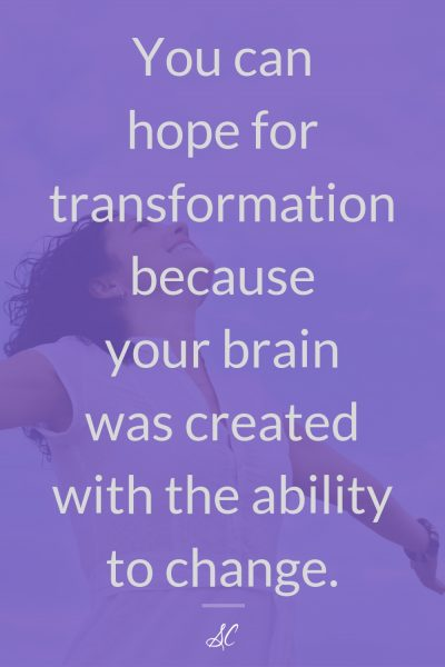 You can hope for transformation because your brain was created with the ability to change.
