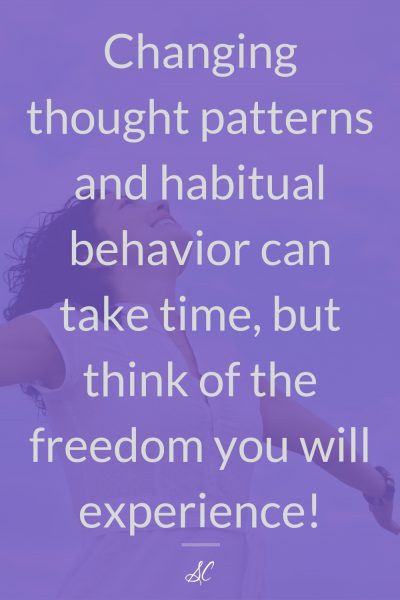 Changing thought patterns and habitual behavior can take time, but think of the freedom you will experience!