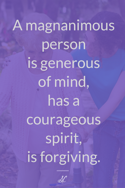 A magnanimous person is generous of mind, has a courageous spirit, is forgiving.