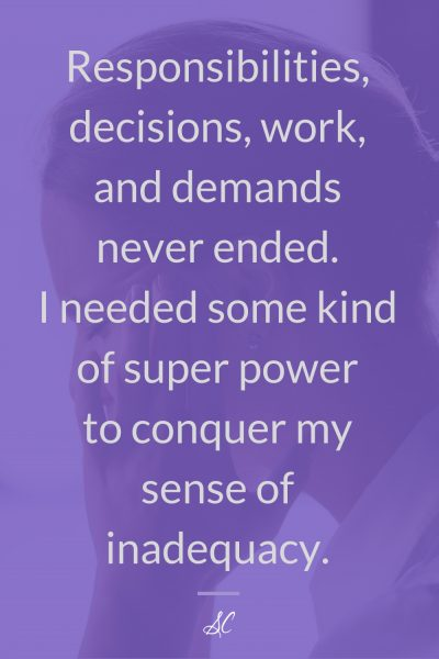 Responsibilities, decision, work, and demands never ended. I needed some kind of super power to conquer my sense of inadequacy.