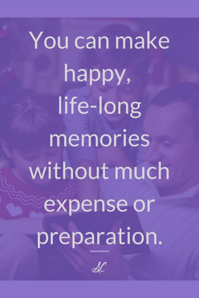 You can make happy, life-long memories without much expense or preparation,