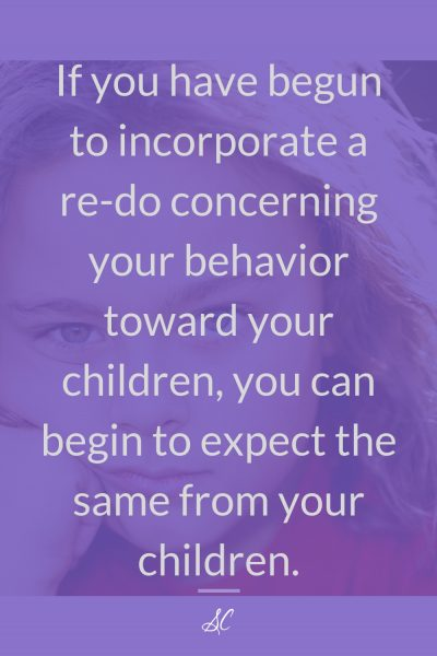 If you have begun to incorporate a re-do concerning your behavior toward your children, you can begin to expect the same from your children.