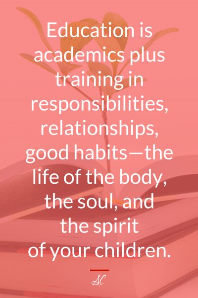 Education is academics plus training in responsibilities, relationships, good habits-the life of the body, the soul, and the spirit of your children.