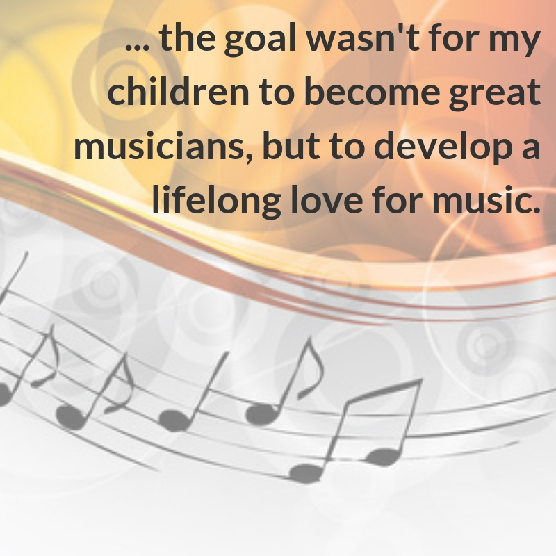...the goal wasn't for my children to become great musicians, but to develop a lifelong love for music.