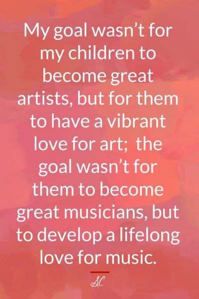 The goal wasn't for my children to become great artists, but to have a vibrant love for art; the goal wasn't for them to become great musicians, but to develop a lifelong love of music.