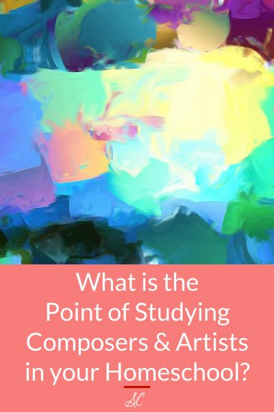 What is the Point of Studying Composers and Artists in Your Homeschool?
